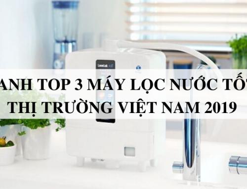 Điểm danh Top 3 máy lọc nước tốt nhất thị trường Việt Nam 2019
