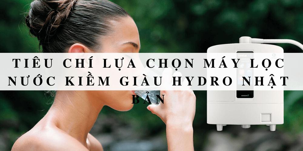Tiêu chí lựa chọn máy lọc nước kiềm giàu hydro Nhật Bản
