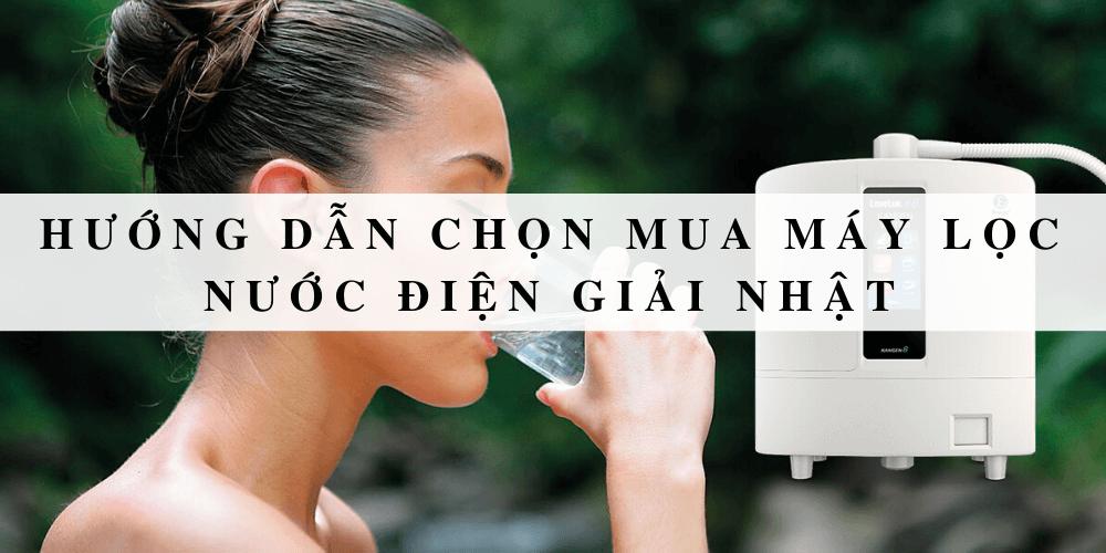Hướng dẫn chọn mua máy lọc nước điện giải Nhật